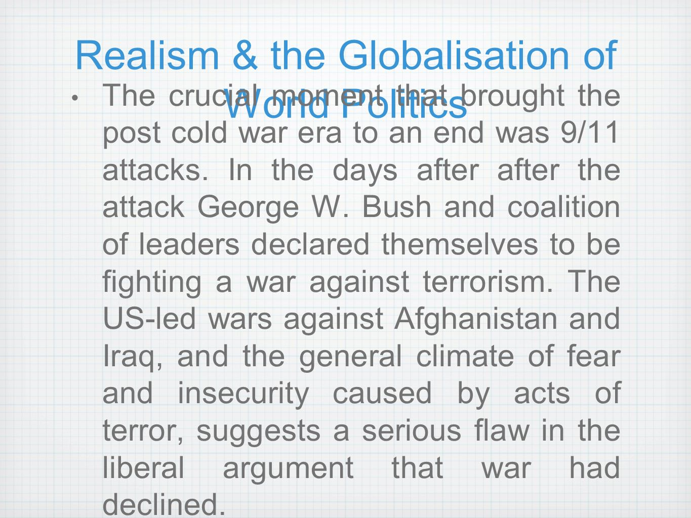 realism and the war on terror Terrorism is a tactic the whole war on terrorism meme is really nonsensical and is purely a political phrase but, ok, the war on terrorism is really short hand for something like a war on anti-western and anti-modern groups that use attacks on civilians as a tactic.