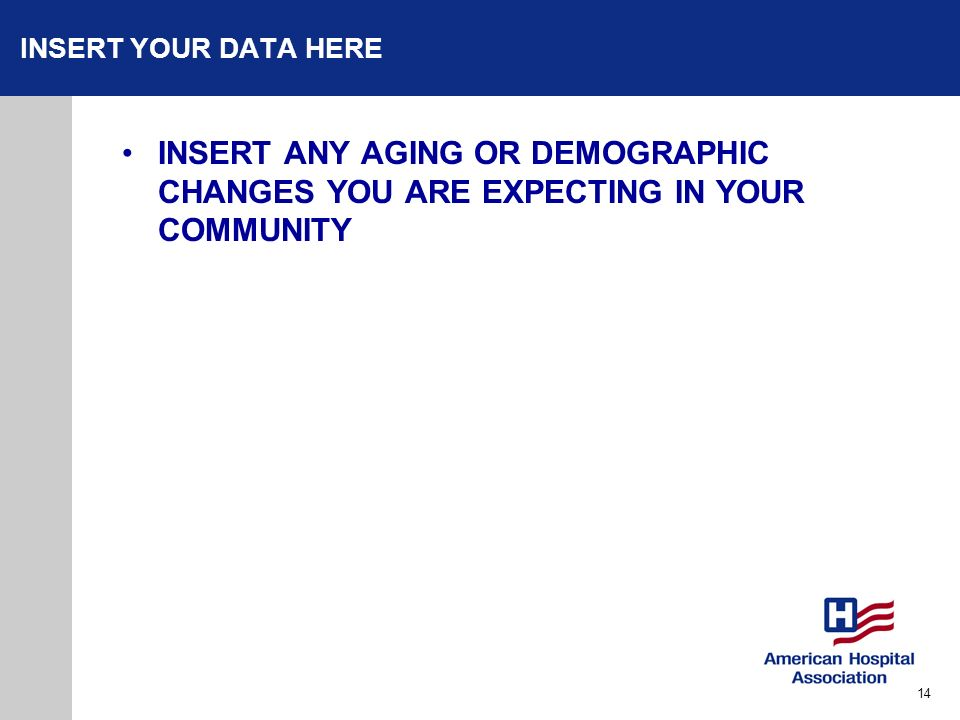INSERT YOUR DATA HERE INSERT ANY AGING OR DEMOGRAPHIC CHANGES YOU ARE EXPECTING IN YOUR COMMUNITY.