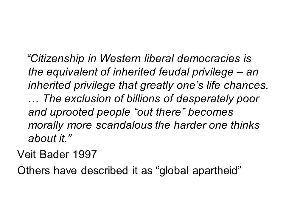 Citizenship in Western liberal democracies is the equivalent of inherited feudal privilege – an inherited privilege that greatly one's life chances. … The exclusion of billions of desperately poor and uprooted people out there becomes morally more scandalous the harder one thinks about it.