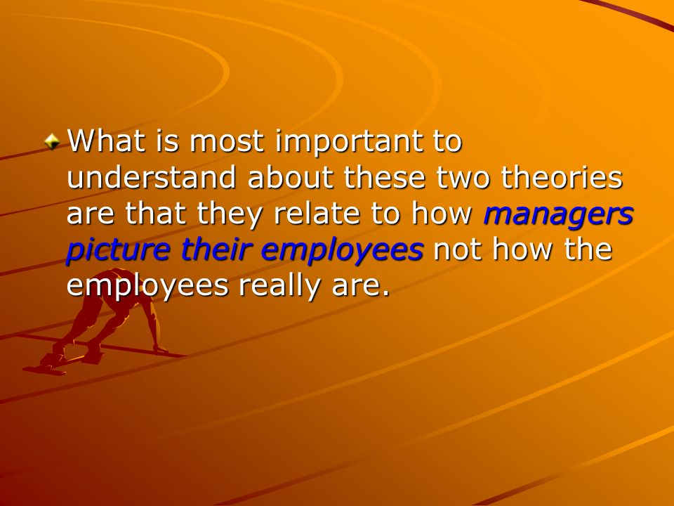What is most important to understand about these two theories are that they relate to how managers picture their employees not how the employees really are.