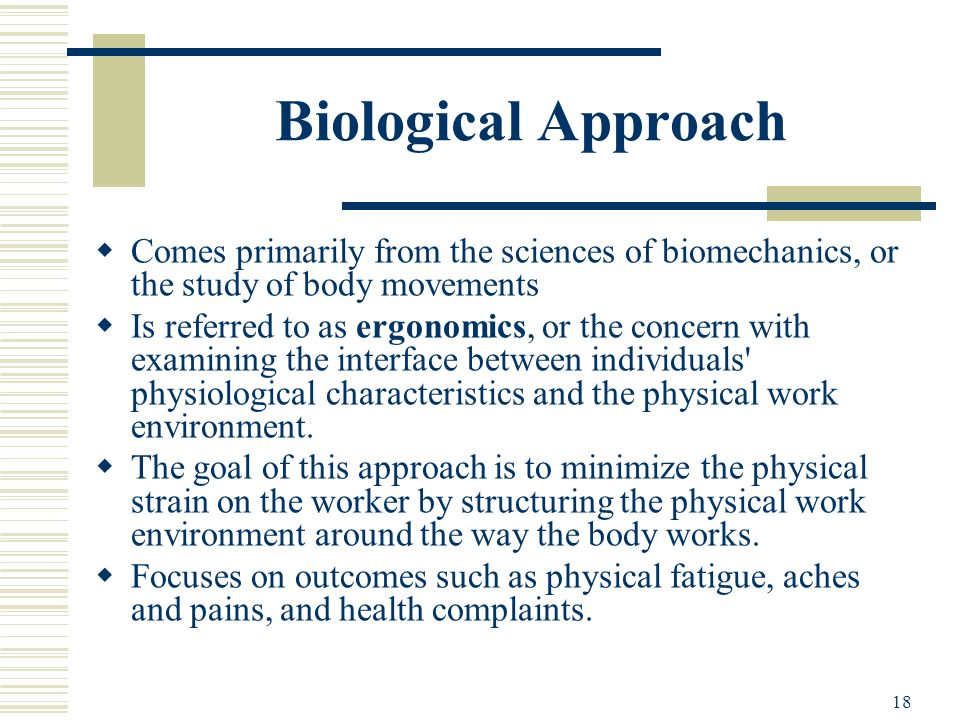 Biological Approach Comes primarily from the sciences of biomechanics, or the study of body movements.