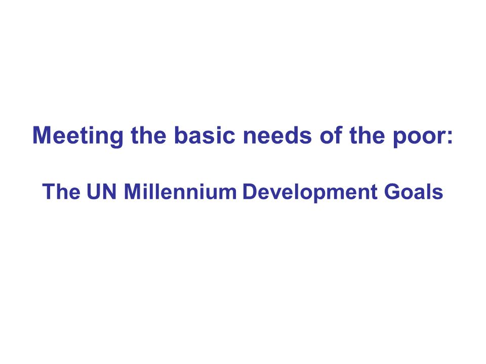 Meeting the basic needs of the poor: The UN Millennium Development Goals