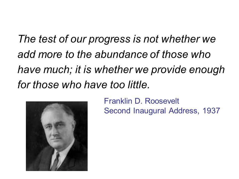 The test of our progress is not whether we add more to the abundance of those who have much; it is whether we provide enough for those who have too little.