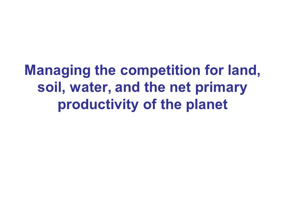 Managing the competition for land, soil, water, and the net primary productivity of the planet