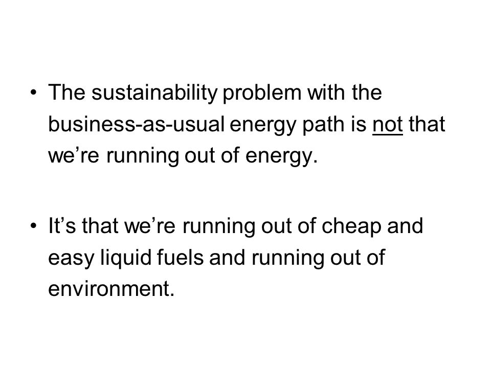 The sustainability problem with the business-as-usual energy path is not that we're running out of energy.