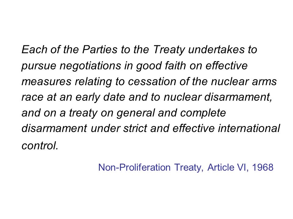 Each of the Parties to the Treaty undertakes to pursue negotiations in good faith on effective measures relating to cessation of the nuclear arms race at an early date and to nuclear disarmament, and on a treaty on general and complete disarmament under strict and effective international control.