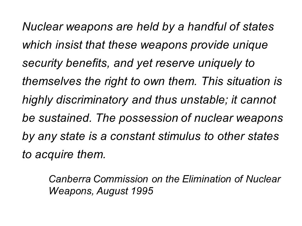 Nuclear weapons are held by a handful of states which insist that these weapons provide unique security benefits, and yet reserve uniquely to themselves the right to own them. This situation is highly discriminatory and thus unstable; it cannot be sustained. The possession of nuclear weapons by any state is a constant stimulus to other states to acquire them.