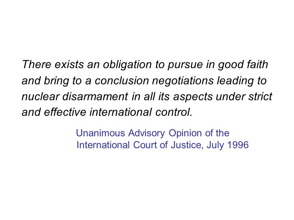 There exists an obligation to pursue in good faith and bring to a conclusion negotiations leading to nuclear disarmament in all its aspects under strict and effective international control.