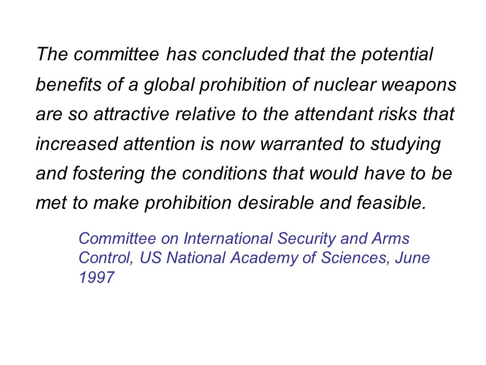 The committee has concluded that the potential benefits of a global prohibition of nuclear weapons are so attractive relative to the attendant risks that increased attention is now warranted to studying and fostering the conditions that would have to be met to make prohibition desirable and feasible.