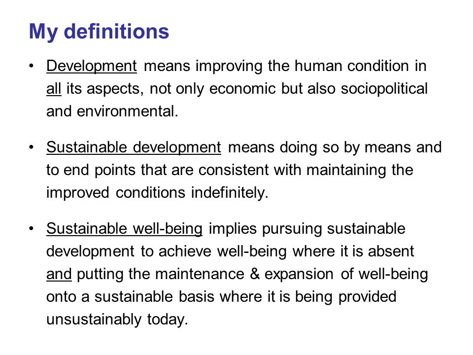 My definitions Development means improving the human condition in all its aspects, not only economic but also sociopolitical and environmental.