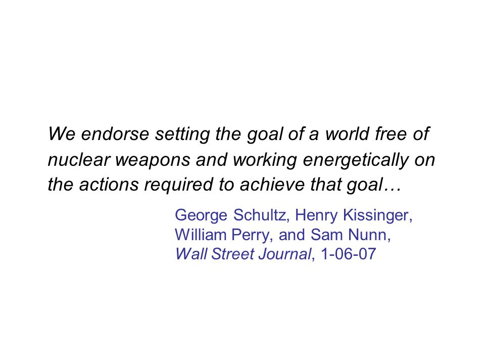 We endorse setting the goal of a world free of nuclear weapons and working energetically on the actions required to achieve that goal…