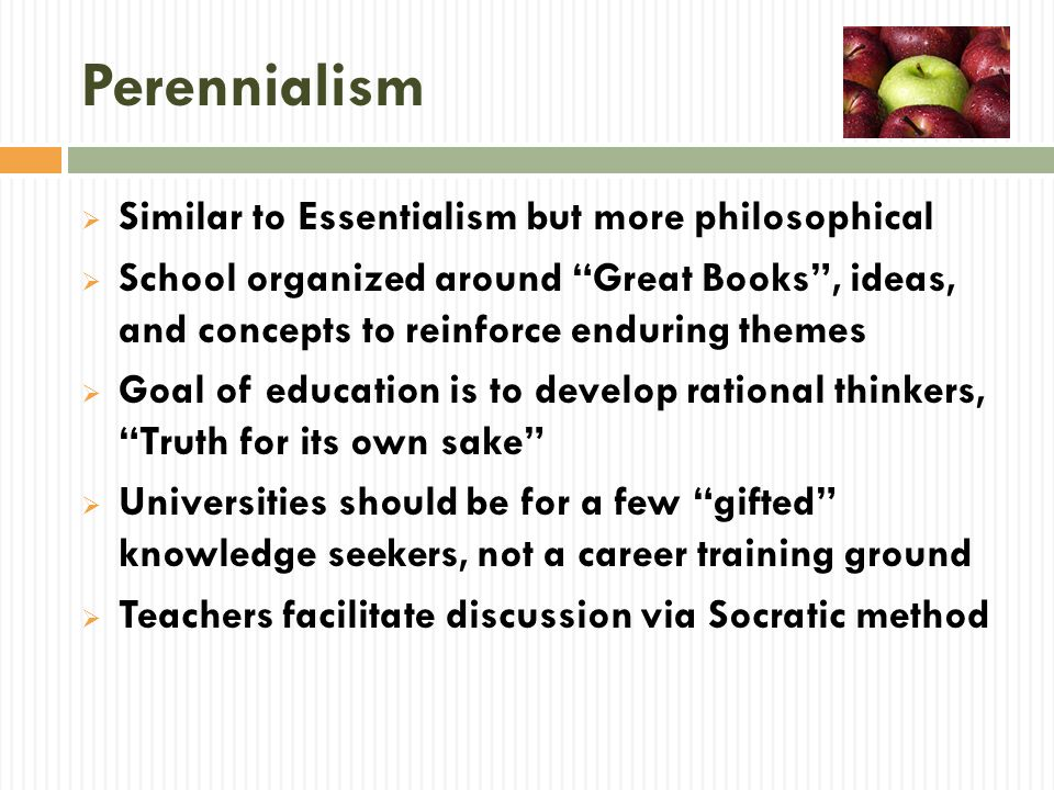 Perennialism Similar to Essentialism but more philosophical