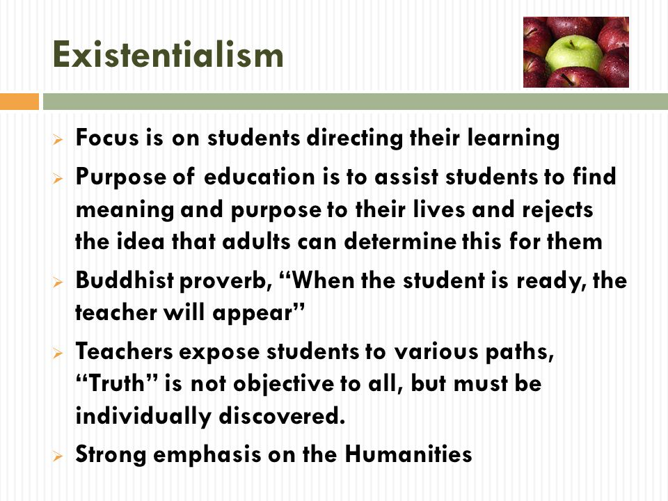 Existentialism Focus is on students directing their learning