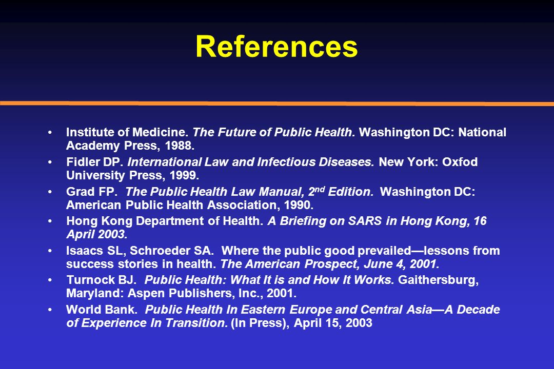 References Institute of Medicine. The Future of Public Health. Washington DC: National Academy Press, 1988.