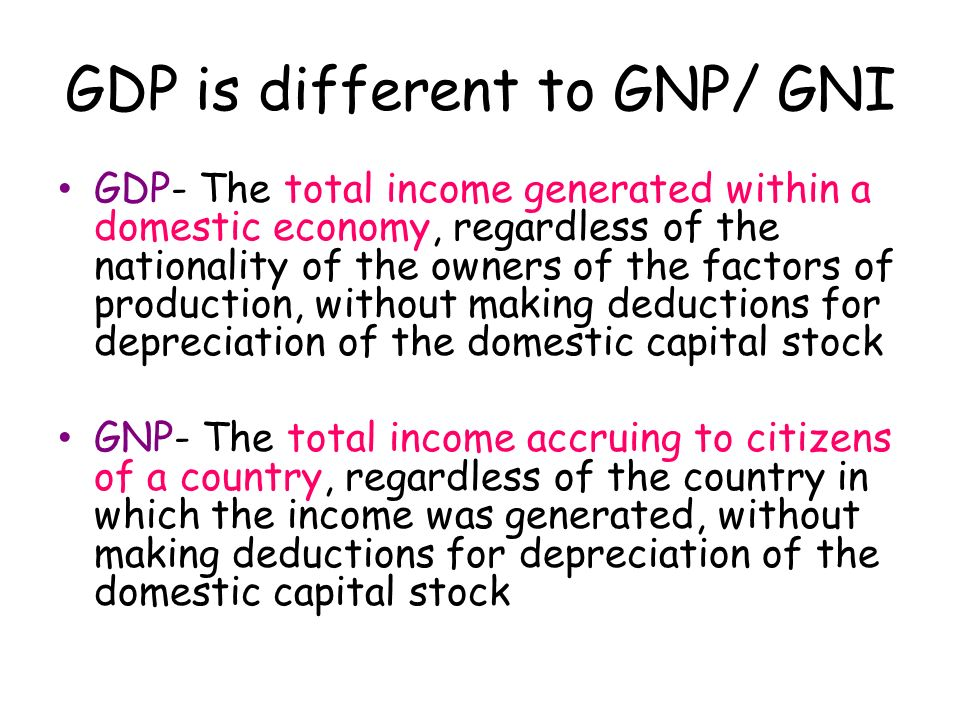 GDP is different to GNP/ GNI