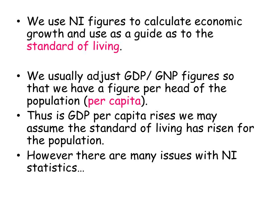 We use NI figures to calculate economic growth and use as a guide as to the standard of living.