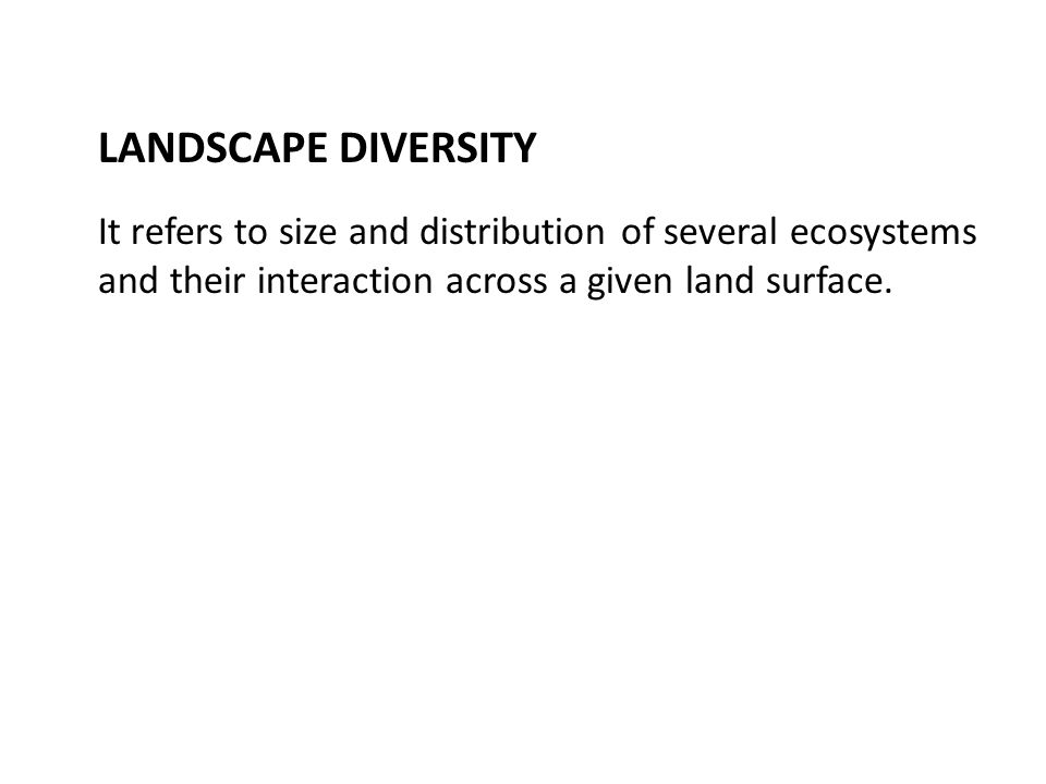 LANDSCAPE DIVERSITY It refers to size and distribution of several ecosystems and their interaction across a given land surface.