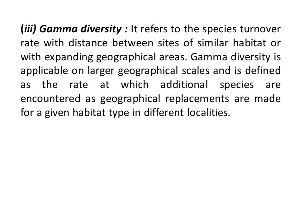 (iii) Gamma diversity : It refers to the species turnover rate with distance between sites of similar habitat or with expanding geographical areas.