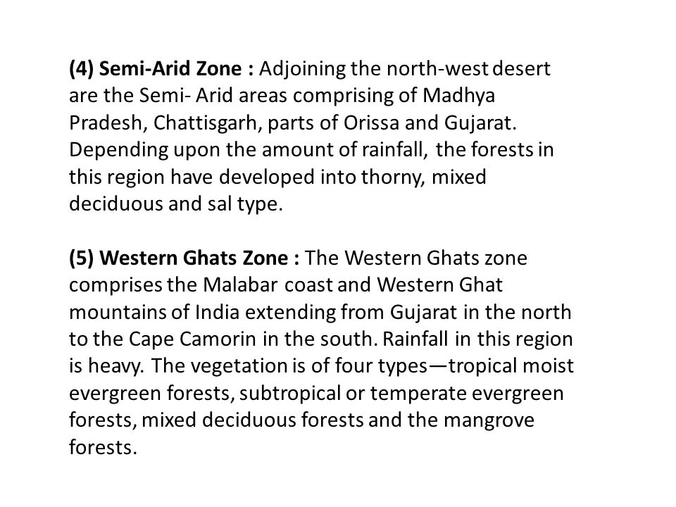 (4) Semi-Arid Zone : Adjoining the north-west desert are the Semi- Arid areas comprising of Madhya Pradesh, Chattisgarh, parts of Orissa and Gujarat. Depending upon the amount of rainfall, the forests in this region have developed into thorny, mixed deciduous and sal type.