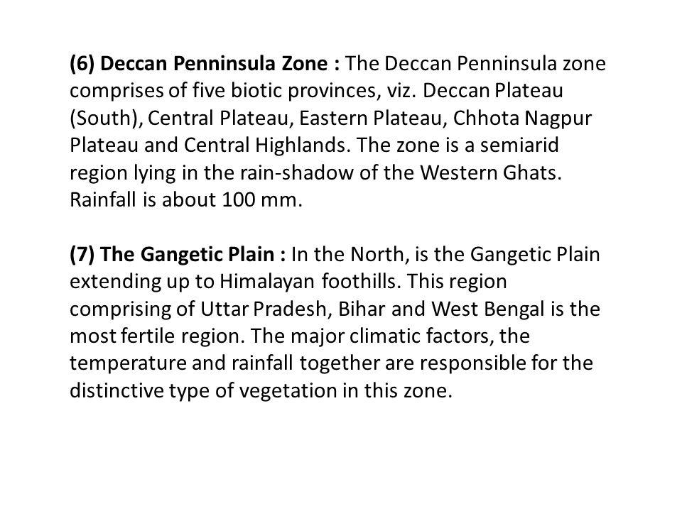 (6) Deccan Penninsula Zone : The Deccan Penninsula zone comprises of five biotic provinces, viz. Deccan Plateau (South), Central Plateau, Eastern Plateau, Chhota Nagpur Plateau and Central Highlands. The zone is a semiarid
