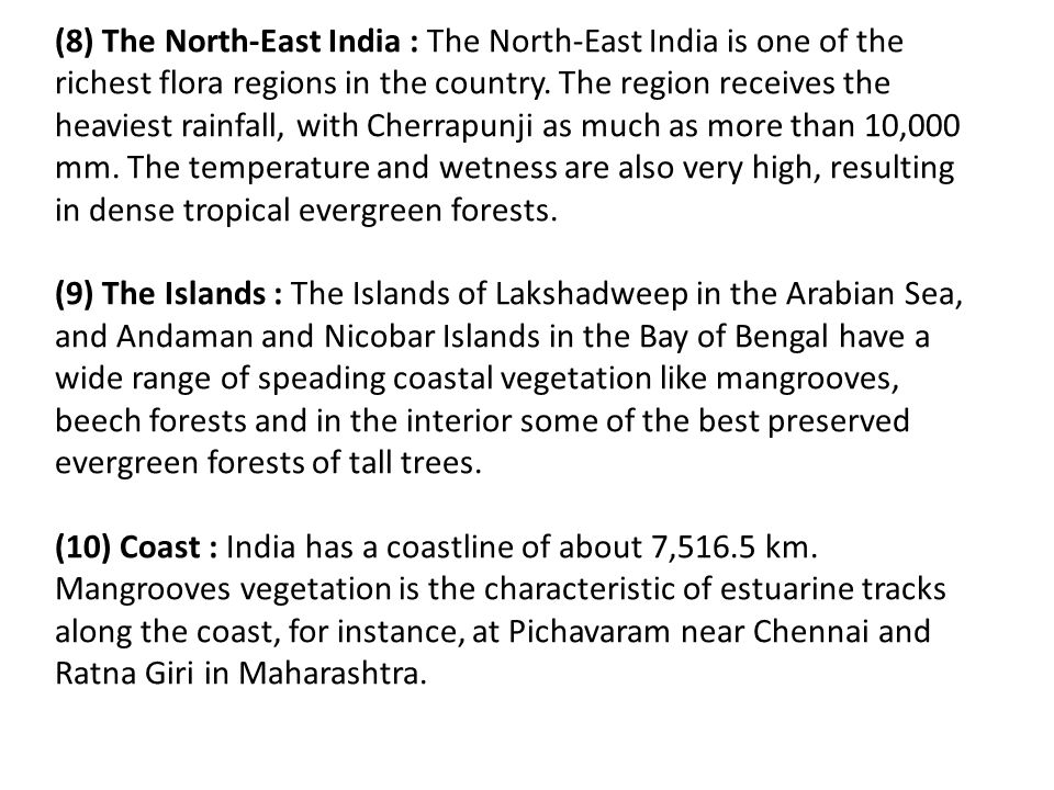 (8) The North-East India : The North-East India is one of the richest flora regions in the country. The region receives the heaviest rainfall, with Cherrapunji as much as more than 10,000 mm. The temperature and wetness are also very high, resulting in dense tropical evergreen forests.
