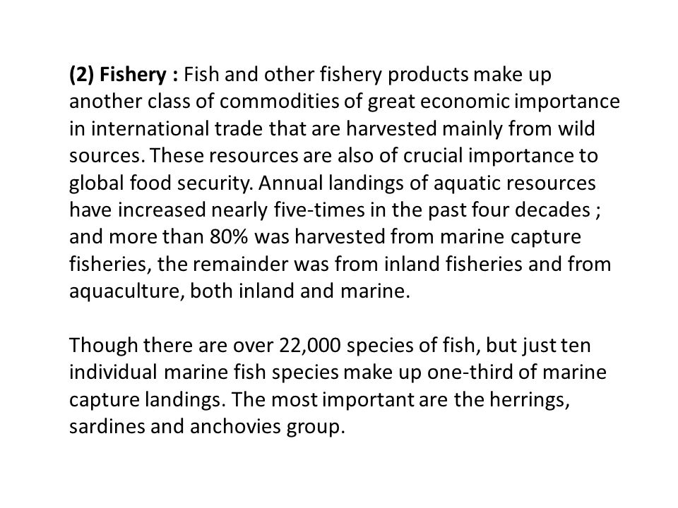(2) Fishery : Fish and other fishery products make up another class of commodities of great economic importance in international trade that are harvested mainly from wild sources. These resources are also of crucial importance to global food security. Annual landings of aquatic resources have increased nearly five-times in the past four decades ; and more than 80% was harvested from marine capture fisheries, the remainder was from inland fisheries and from aquaculture, both inland and marine.