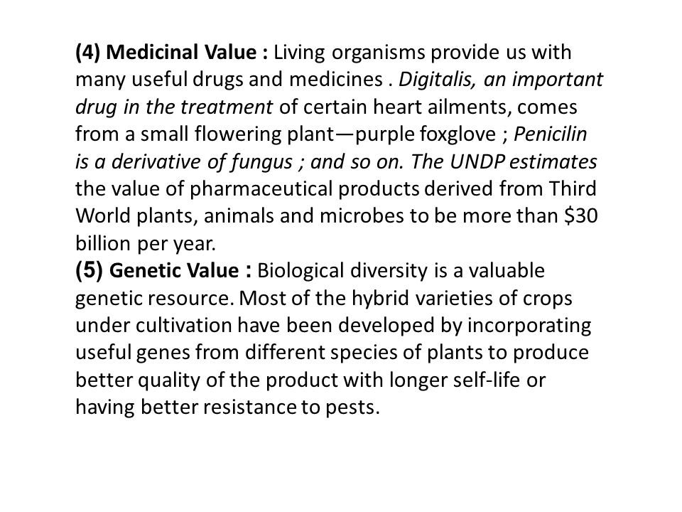 (4) Medicinal Value : Living organisms provide us with many useful drugs and medicines . Digitalis, an important drug in the treatment of certain heart ailments, comes from a small flowering plant—purple foxglove ; Penicilin is a derivative of fungus ; and so on. The UNDP estimates the value of pharmaceutical products derived from Third World plants, animals and microbes to be more than $30 billion per year.