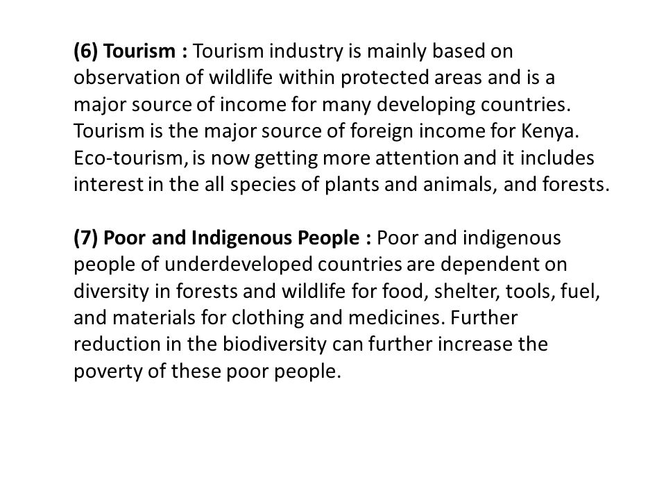 (6) Tourism : Tourism industry is mainly based on observation of wildlife within protected areas and is a major source of income for many developing countries. Tourism is the major source of foreign income for Kenya. Eco-tourism, is now getting more attention and it includes interest in the all species of plants and animals, and forests.