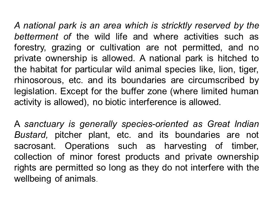 A national park is an area which is stricktly reserved by the betterment of the wild life and where activities such as forestry, grazing or cultivation are not permitted, and no private ownership is allowed. A national park is hitched to the habitat for particular wild animal species like, lion, tiger, rhinosorous, etc. and its boundaries are circumscribed by legislation. Except for the buffer zone (where limited human activity is allowed), no biotic interference is allowed.