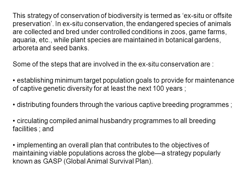 This strategy of conservation of biodiversity is termed as 'ex-situ or offsite preservation'. In ex-situ conservation, the endangered species of animals are collected and bred under controlled conditions in zoos, game farms, aquaria, etc., while plant species are maintained in botanical gardens, arboreta and seed banks.