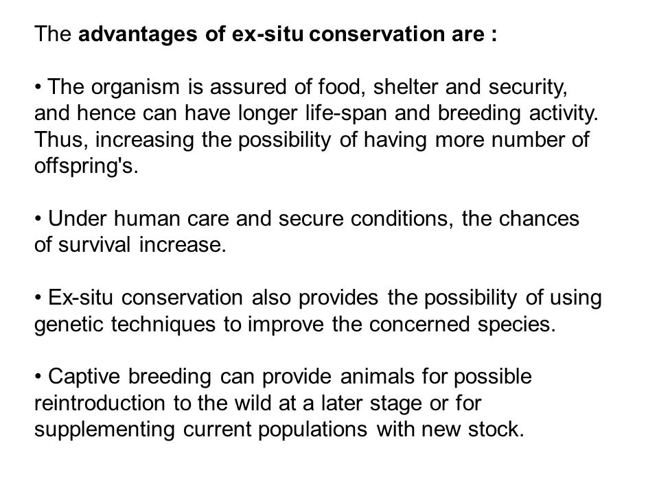 The advantages of ex-situ conservation are :