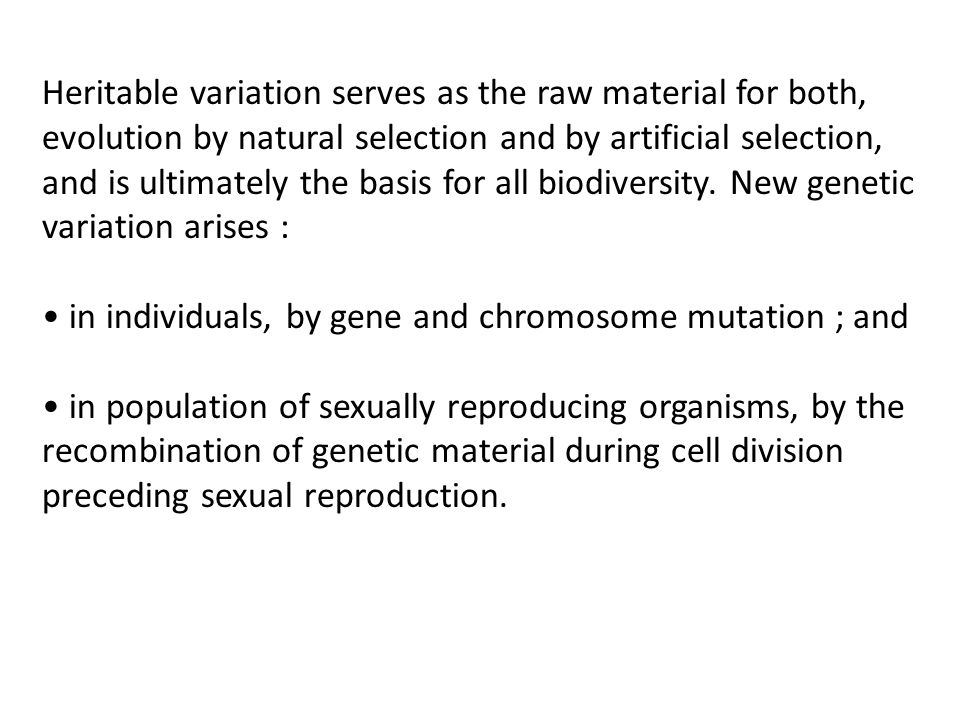 Heritable variation serves as the raw material for both, evolution by natural selection and by artificial selection, and is ultimately the basis for all biodiversity. New genetic variation arises :