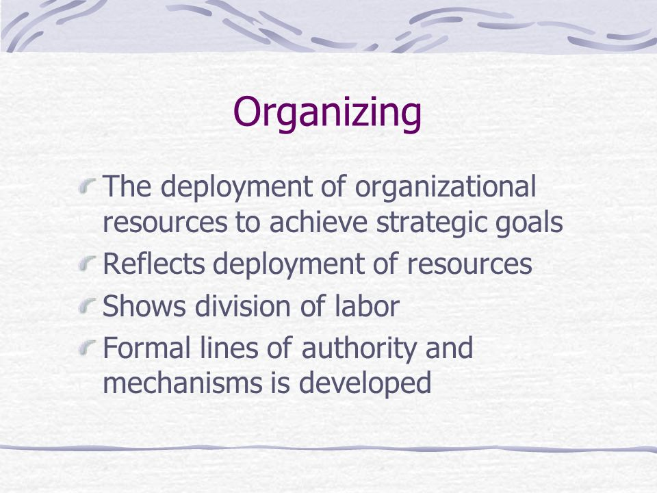Organizing The deployment of organizational resources to achieve strategic goals. Reflects deployment of resources.