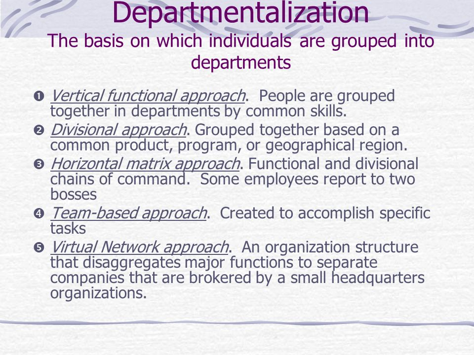 Departmentalization The basis on which individuals are grouped into departments