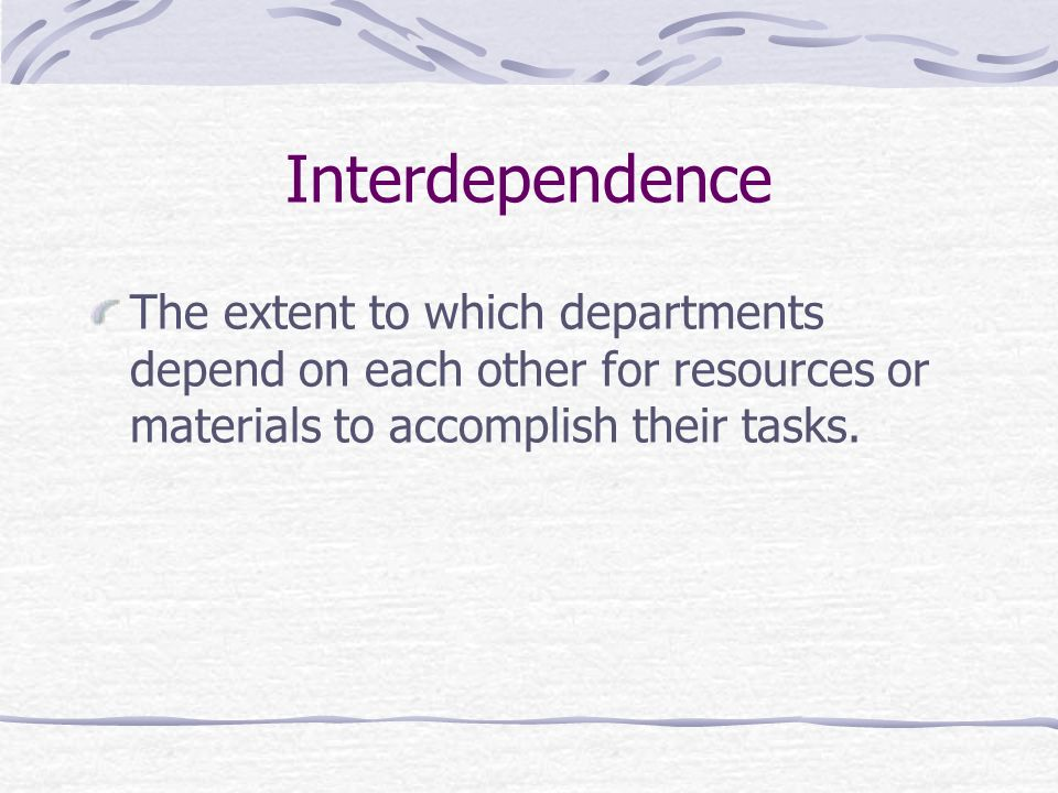 Interdependence The extent to which departments depend on each other for resources or materials to accomplish their tasks.