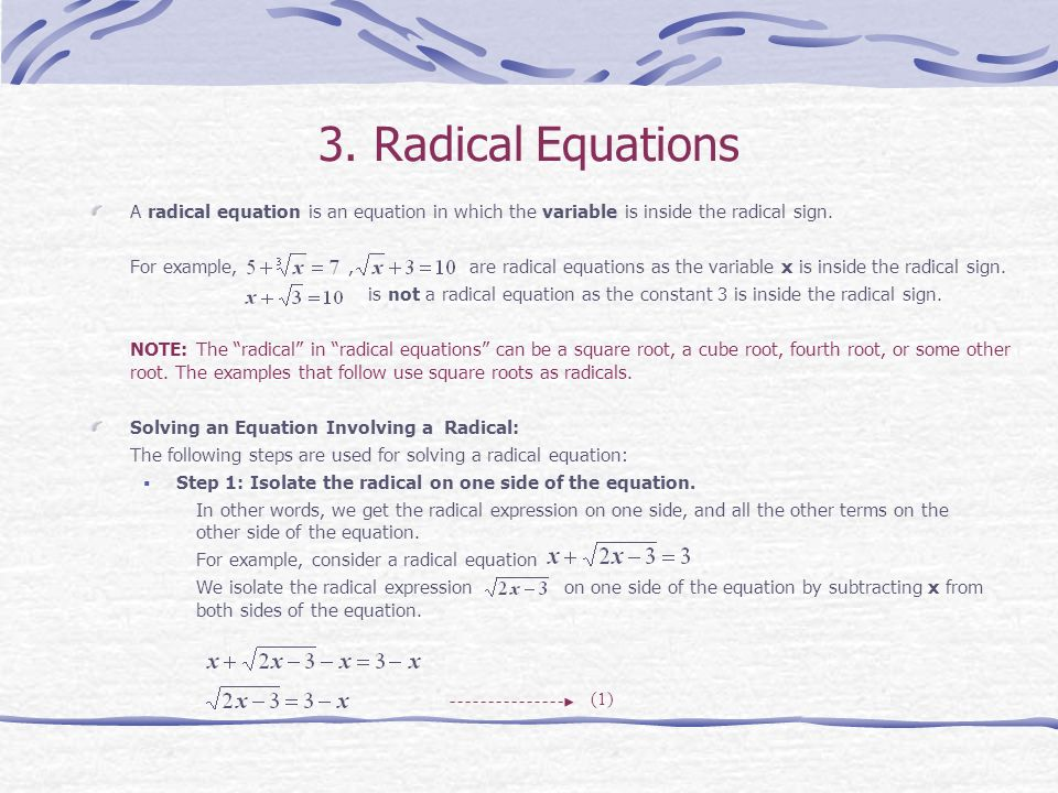 3. Radical Equations A radical equation is an equation in which the variable is inside the radical sign.
