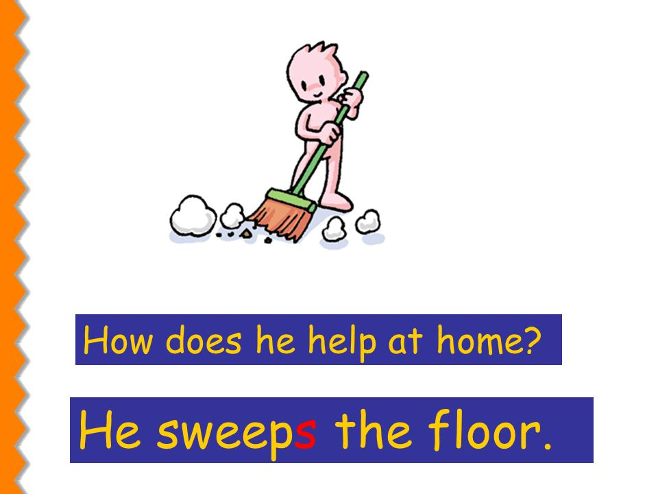 How does he help at home He sweeps the floor.