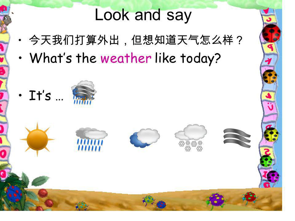 Look and say 今天我们打算外出,但想知道天气怎么样? What's the weather like today It's …