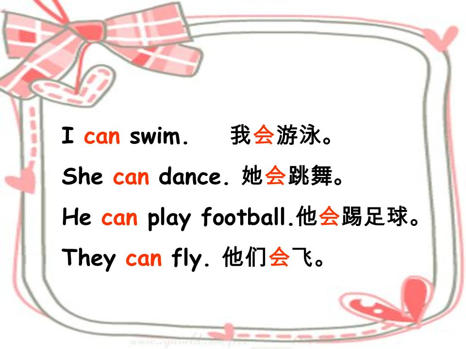 I can swim. 我会游泳。 She can dance. 她会跳舞。 He can play football.他会踢足球。 They can fly. 他们会飞。