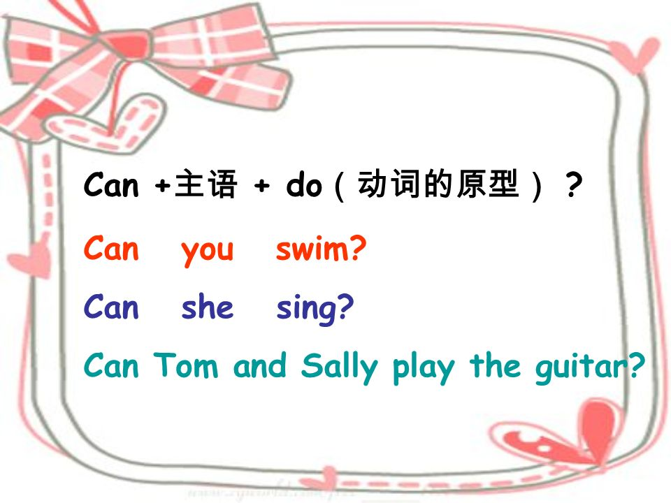 Can +主语 + do(动词的原型) Can you swim Can she sing Can Tom and Sally play the guitar