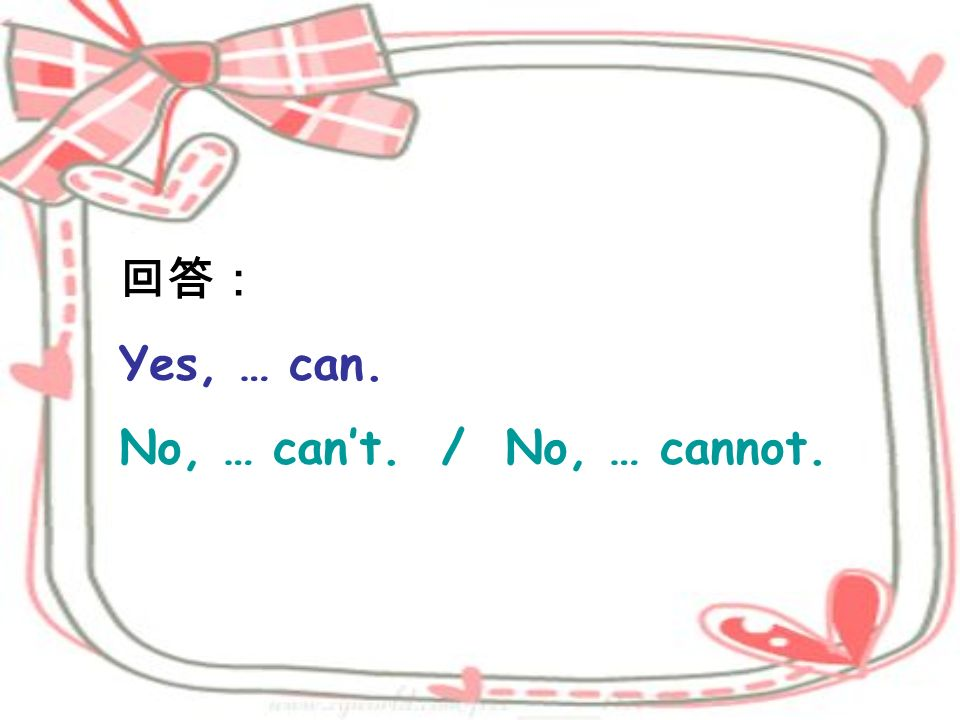 回答: Yes, … can. No, … can't. / No, … cannot.