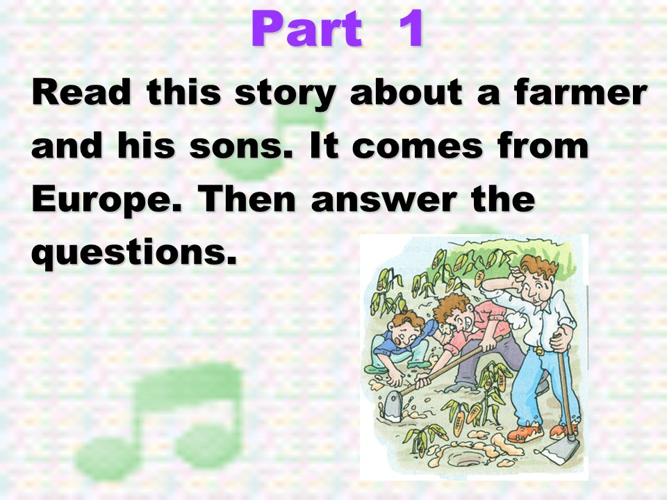 Part 1 Read this story about a farmer and his sons. It comes from