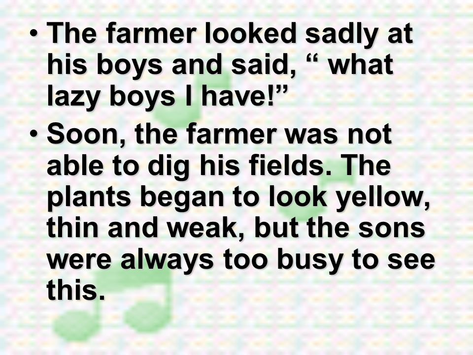 The farmer looked sadly at his boys and said, what lazy boys I have