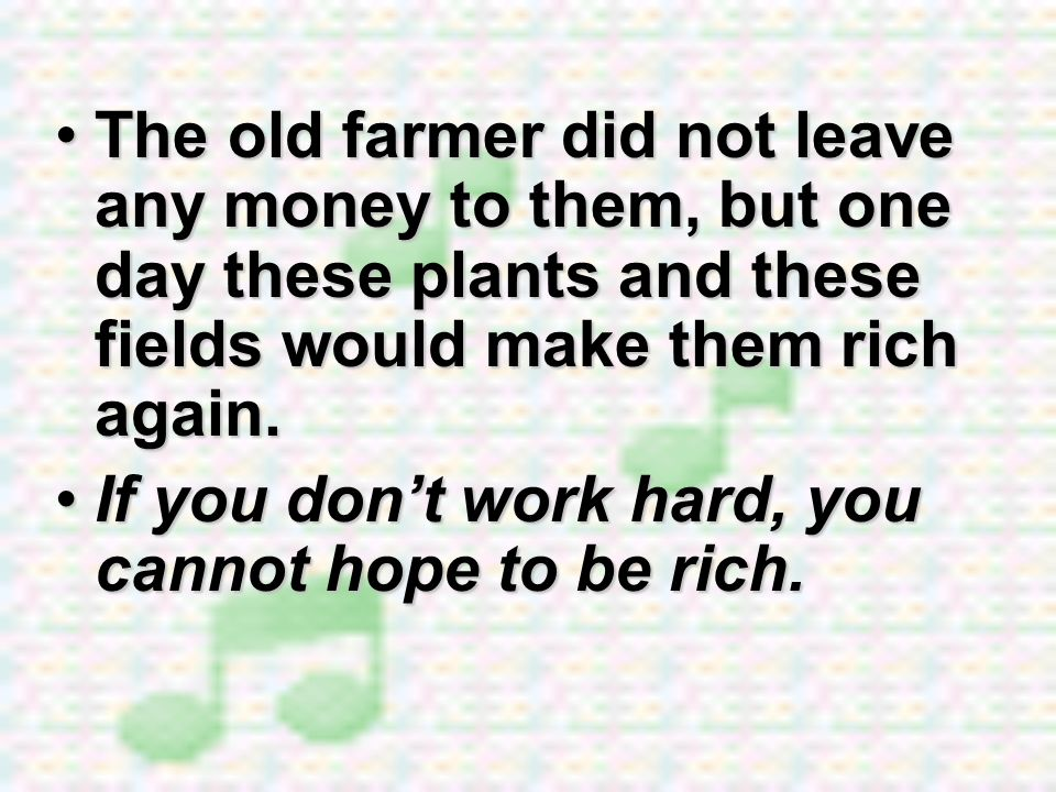 The old farmer did not leave any money to them, but one day these plants and these fields would make them rich again.