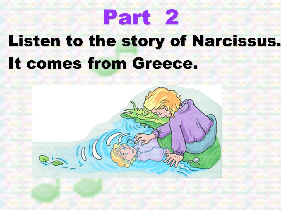 Part 2 Listen to the story of Narcissus. It comes from Greece.