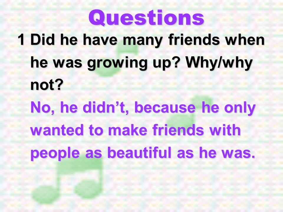 Questions 1 Did he have many friends when he was growing up Why/why