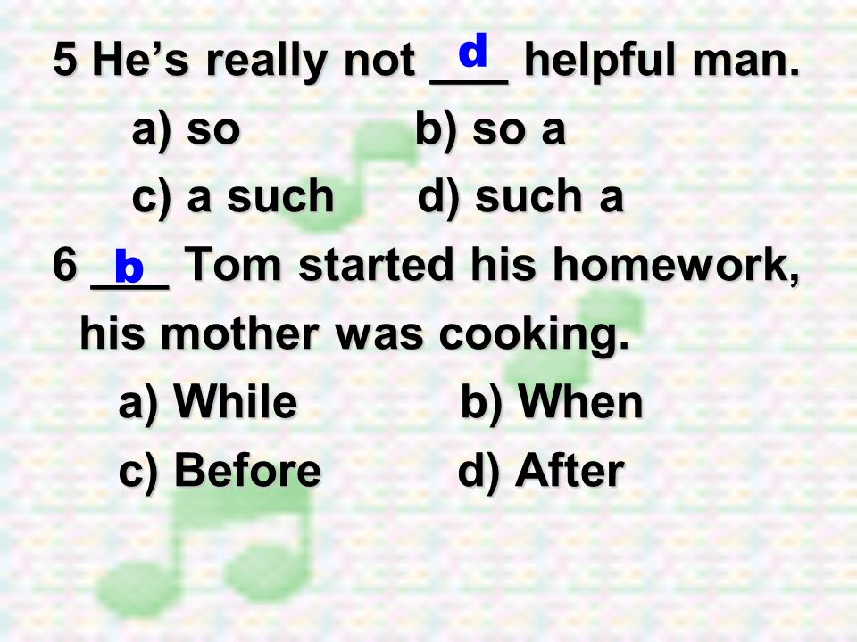 d 5 He's really not ___ helpful man. a) so b) so a. c) a such d) such a. 6 ___ Tom started his homework,