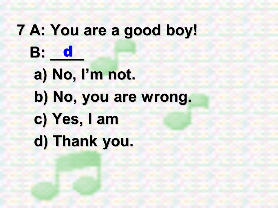 7 A: You are a good boy! B: ____ a) No, I'm not. b) No, you are wrong. c) Yes, I am d) Thank you. d