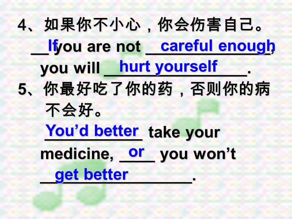 4、如果你不小心,你会伤害自己。 __ you are not ______________, you will ________________. 5、你最好吃了你的药,否则你的病. 不会好。