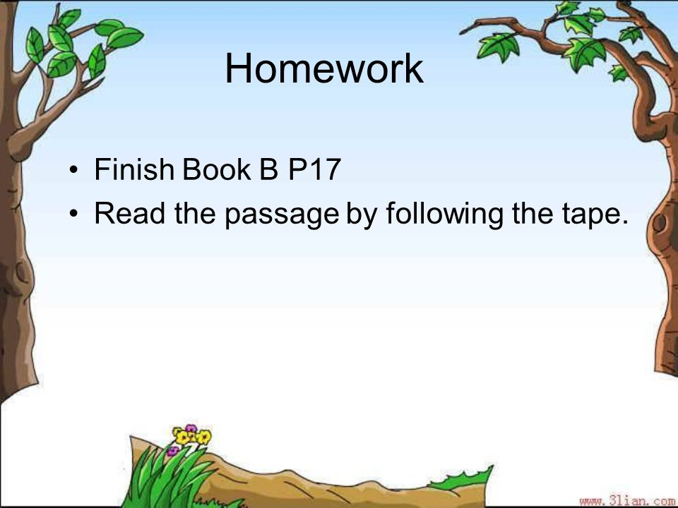 Homework Finish Book B P17 Read the passage by following the tape.